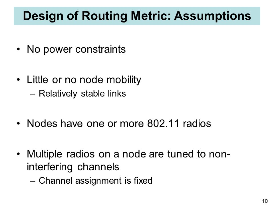 10 Design of Routing Metric: Assumptions No power constraints Little or no node mobility –Relatively stable links Nodes have one or more 802.11 radios