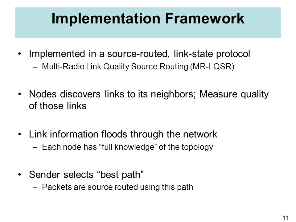 11 Implementation Framework Implemented in a source-routed, link-state protocol –Multi-Radio Link Quality Source Routing (MR-LQSR) Nodes discovers lin