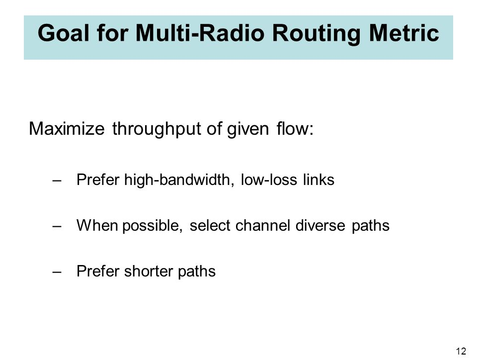 12 Goal for Multi-Radio Routing Metric Maximize throughput of given flow: –Prefer high-bandwidth, low-loss links –When possible, select channel divers