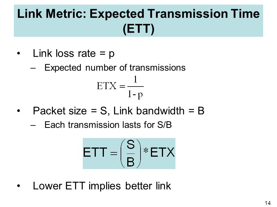14 Link Metric: Expected Transmission Time (ETT) Link loss rate = p –Expected number of transmissions Packet size = S, Link bandwidth = B –Each transm
