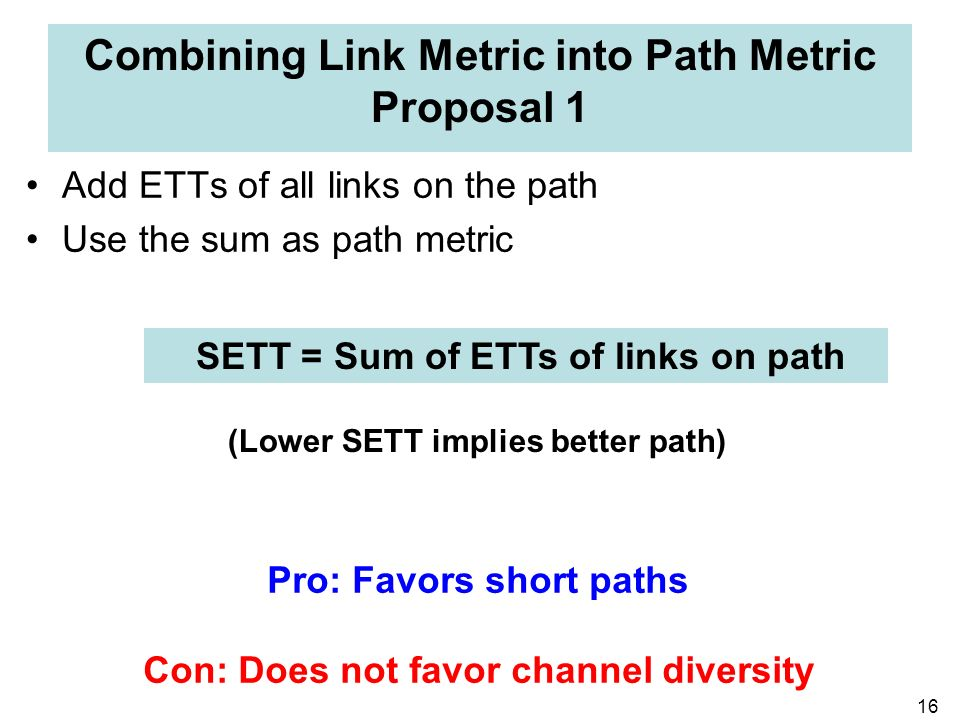16 Combining Link Metric into Path Metric Proposal 1 Add ETTs of all links on the path Use the sum as path metric SETT = Sum of ETTs of links on path