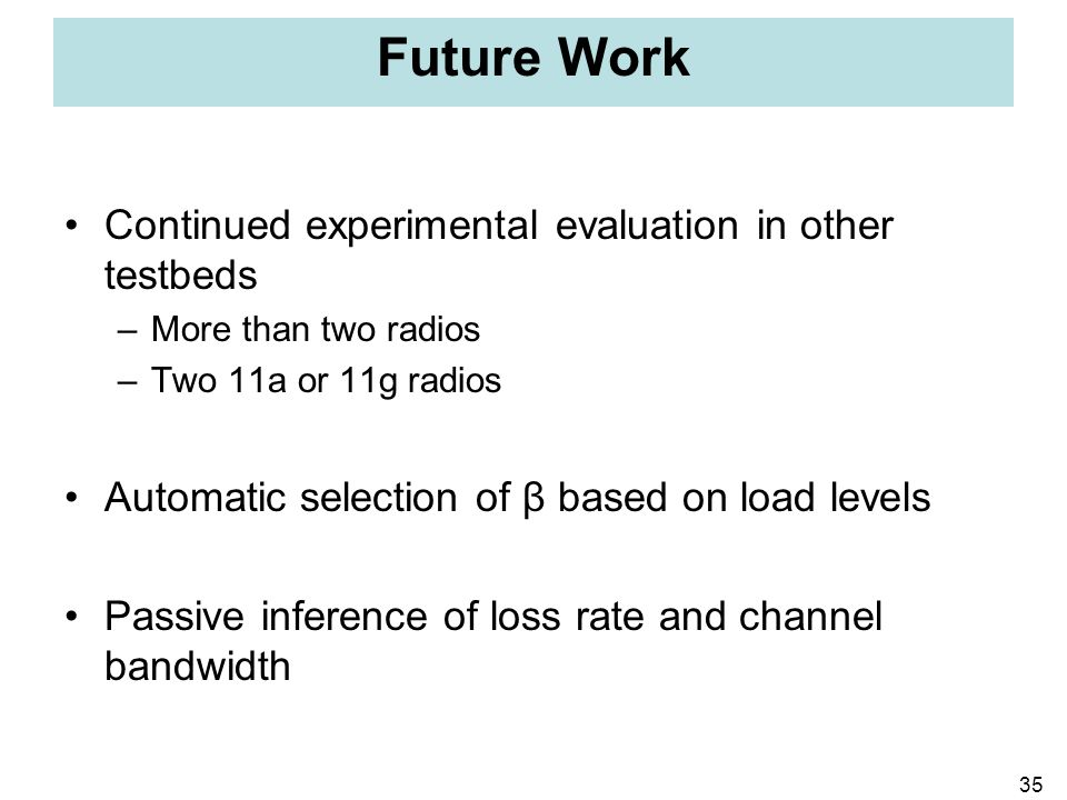35 Future Work Continued experimental evaluation in other testbeds –More than two radios –Two 11a or 11g radios Automatic selection of β based on load