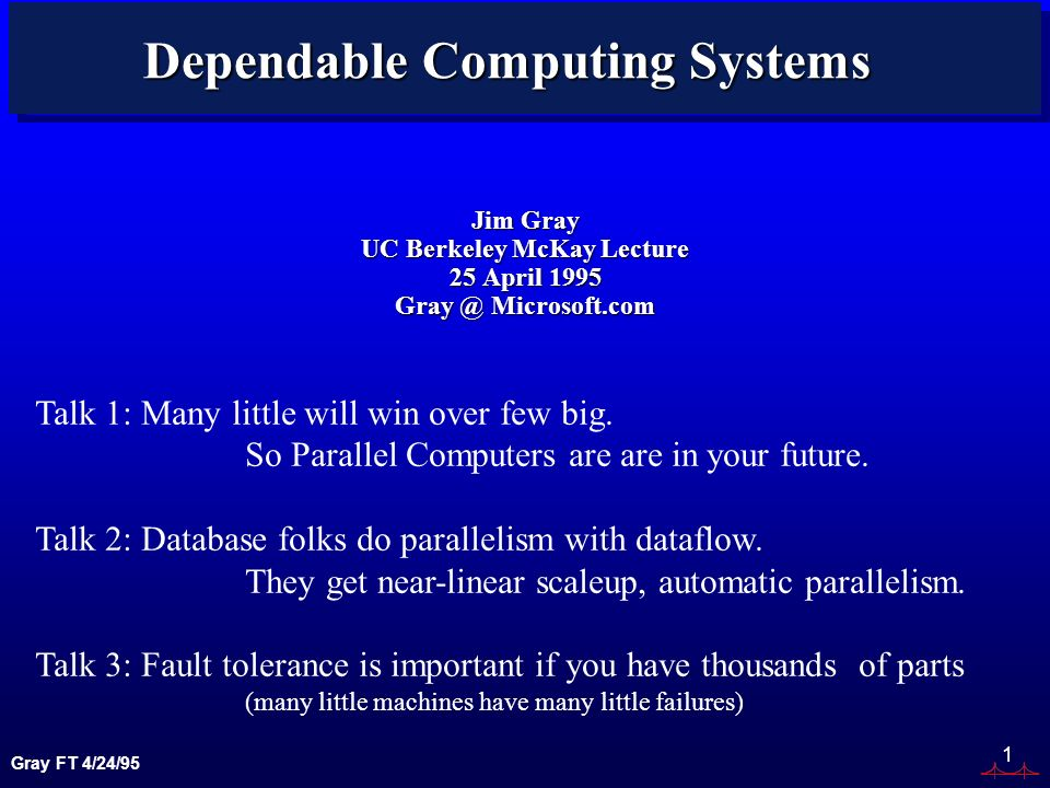Gray FT 4/24/95 1 Dependable Computing Systems Jim Gray UC Berkeley McKay Lecture 25 April 1995 Gray @ Microsoft.com Talk 1: Many little will win over