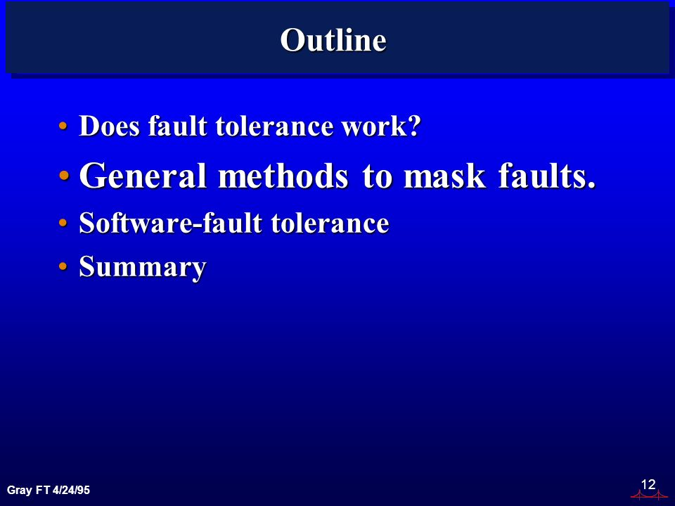 Gray FT 4/24/95 12 Outline Does fault tolerance work?Does fault tolerance work.