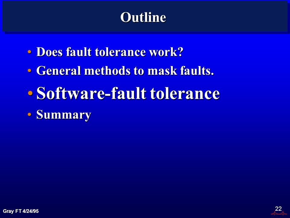 Gray FT 4/24/95 22 Outline Does fault tolerance work Does fault tolerance work.