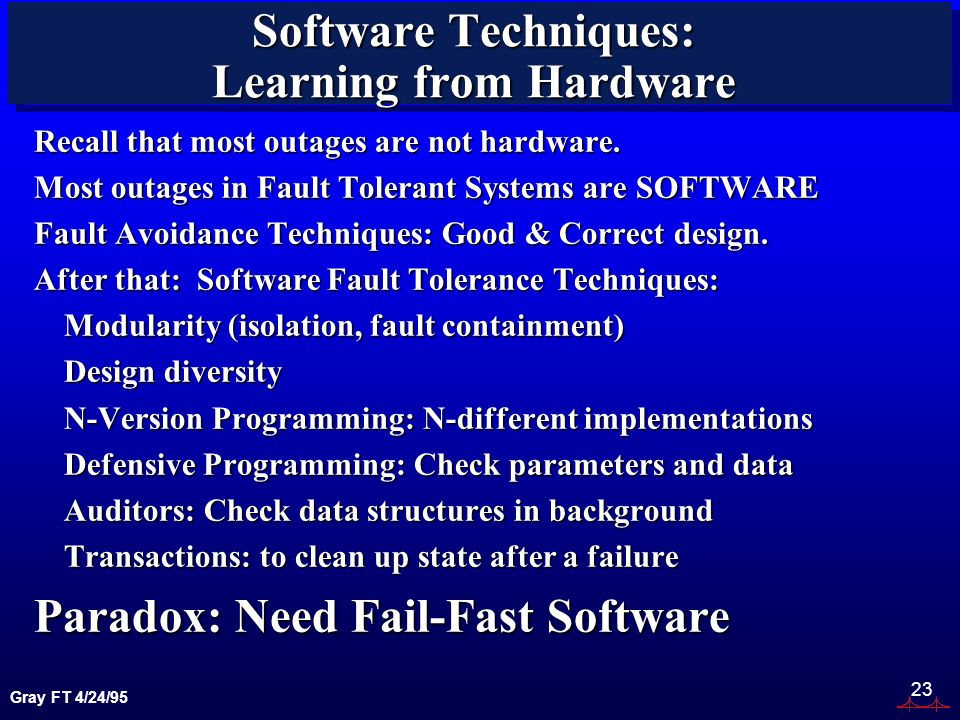 Gray FT 4/24/95 23 Software Techniques: Learning from Hardware Recall that most outages are not hardware.