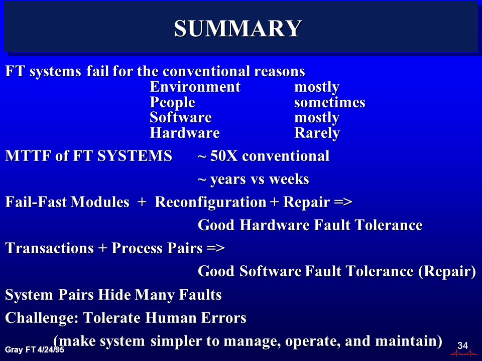 Gray FT 4/24/95 34 SUMMARY FT systems fail for the conventional reasons Environmentmostly Peoplesometimes Softwaremostly HardwareRarely MTTF of FT SYSTEMS ~ 50X conventional ~ years vs weeks ~ years vs weeks Fail-Fast Modules + Reconfiguration + Repair => Good Hardware Fault Tolerance Transactions + Process Pairs => Good Software Fault Tolerance (Repair) System Pairs Hide Many Faults Challenge: Tolerate Human Errors (make system simpler to manage, operate, and maintain) (make system simpler to manage, operate, and maintain)