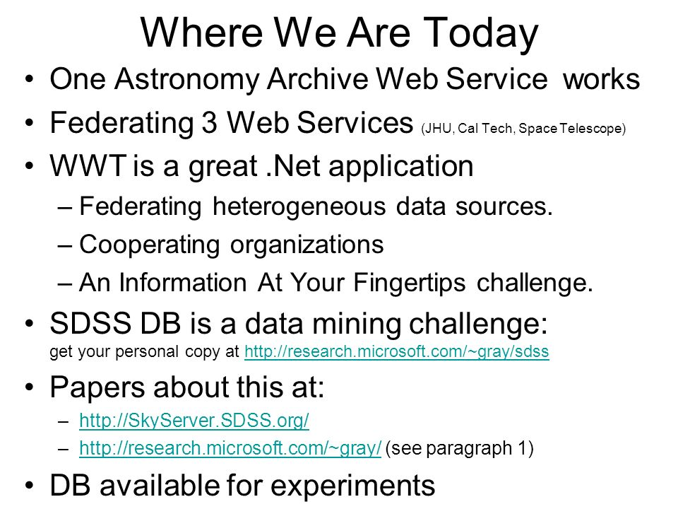 Where We Are Today One Astronomy Archive Web Service works Federating 3 Web Services (JHU, Cal Tech, Space Telescope) WWT is a great.Net application –Federating heterogeneous data sources.