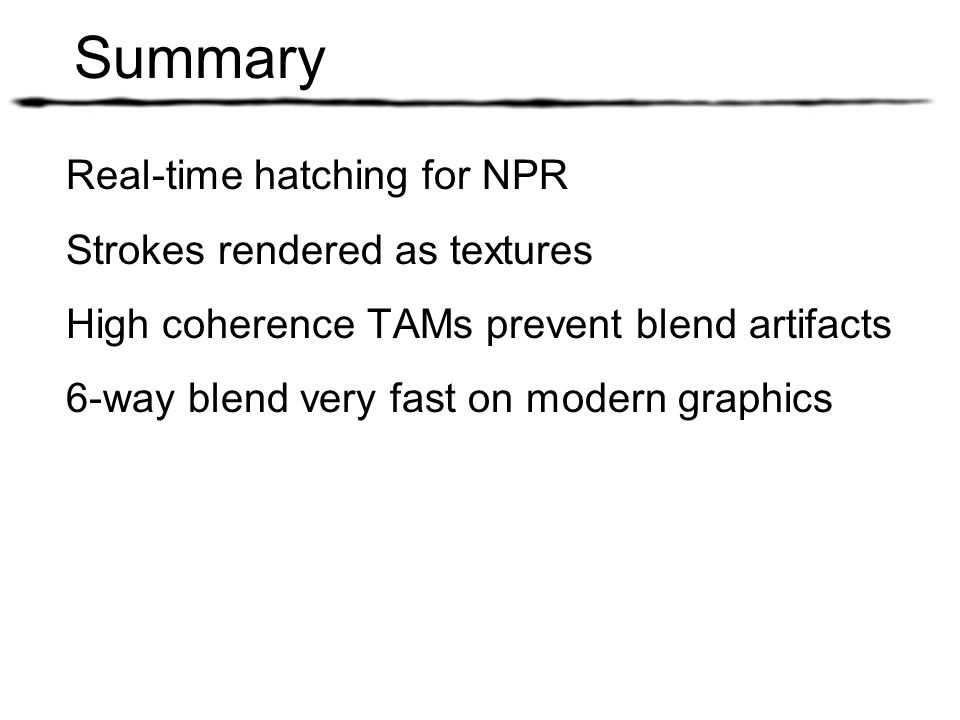 Summary Real-time hatching for NPR Strokes rendered as textures High coherence TAMs prevent blend artifacts 6-way blend very fast on modern graphics
