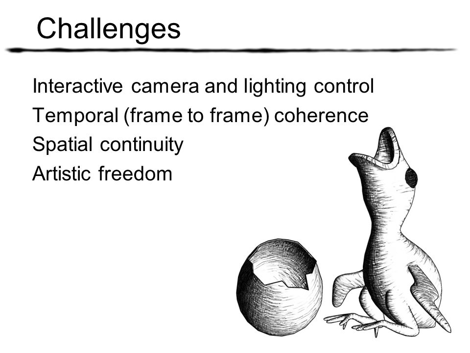 Challenges Interactive camera and lighting control Temporal (frame to frame) coherence Spatial continuity Artistic freedom