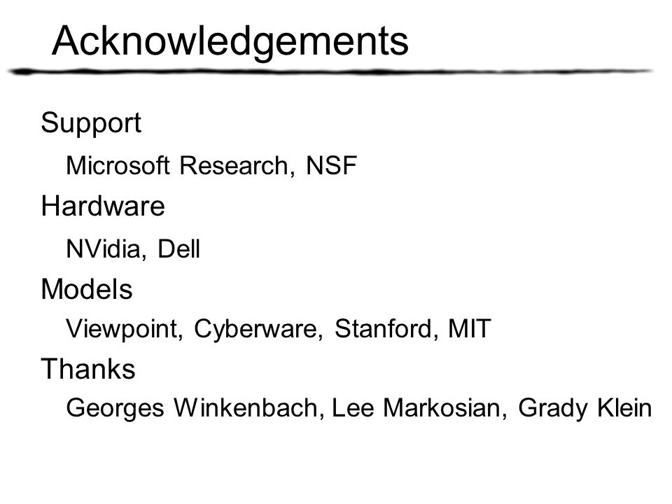 Acknowledgements Support Microsoft Research, NSF Hardware NVidia, Dell Models Viewpoint, Cyberware, Stanford, MIT Thanks Georges Winkenbach, Lee Marko