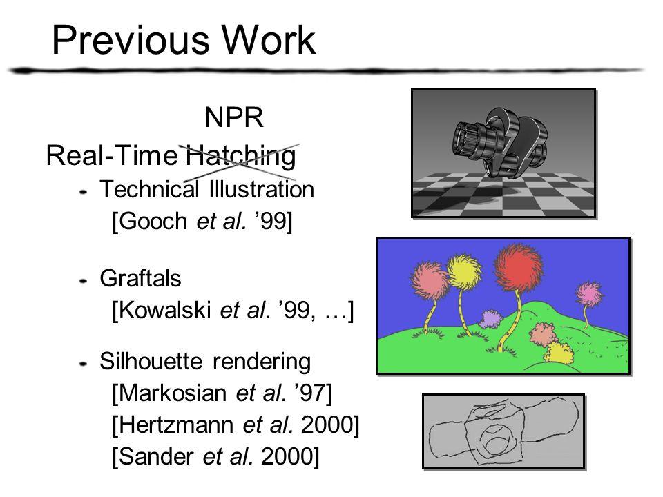 Previous Work NPR Real-Time Hatching Technical Illustration [Gooch et al. 99] Graftals [Kowalski et al. 99, …] Silhouette rendering [Markosian et al.