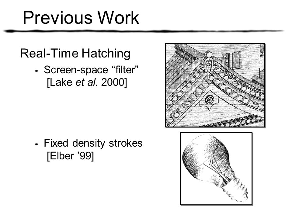 Previous Work Real-Time Hatching Screen-space filter [Lake et al. 2000] Fixed density strokes [Elber 99]