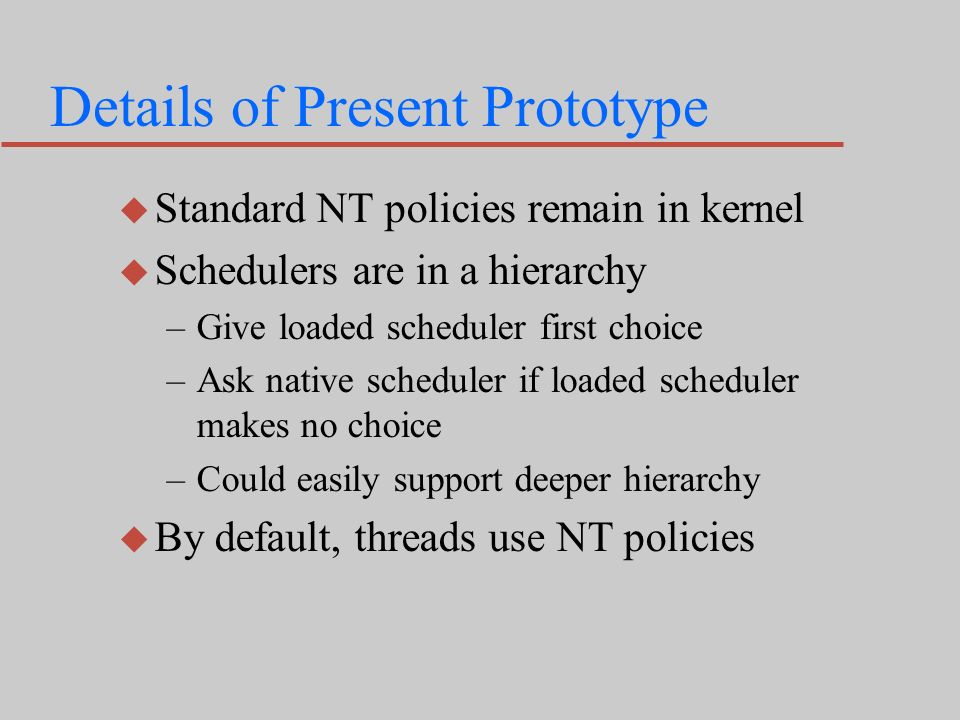 Details of Present Prototype u Standard NT policies remain in kernel u Schedulers are in a hierarchy –Give loaded scheduler first choice –Ask native scheduler if loaded scheduler makes no choice –Could easily support deeper hierarchy u By default, threads use NT policies
