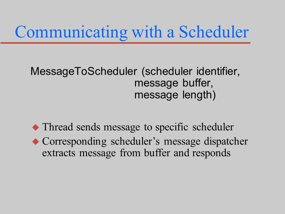 Communicating with a Scheduler MessageToScheduler (scheduler identifier, message buffer, message length) u Thread sends message to specific scheduler u Corresponding schedulers message dispatcher extracts message from buffer and responds