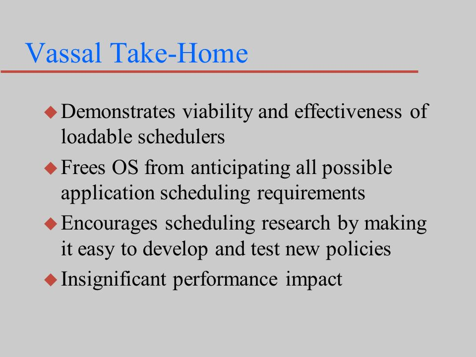 Vassal Take-Home u Demonstrates viability and effectiveness of loadable schedulers u Frees OS from anticipating all possible application scheduling requirements u Encourages scheduling research by making it easy to develop and test new policies u Insignificant performance impact