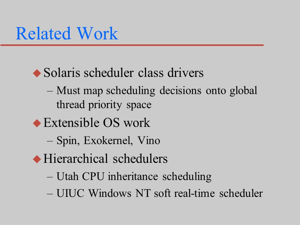 Related Work u Solaris scheduler class drivers –Must map scheduling decisions onto global thread priority space u Extensible OS work –Spin, Exokernel, Vino u Hierarchical schedulers –Utah CPU inheritance scheduling –UIUC Windows NT soft real-time scheduler