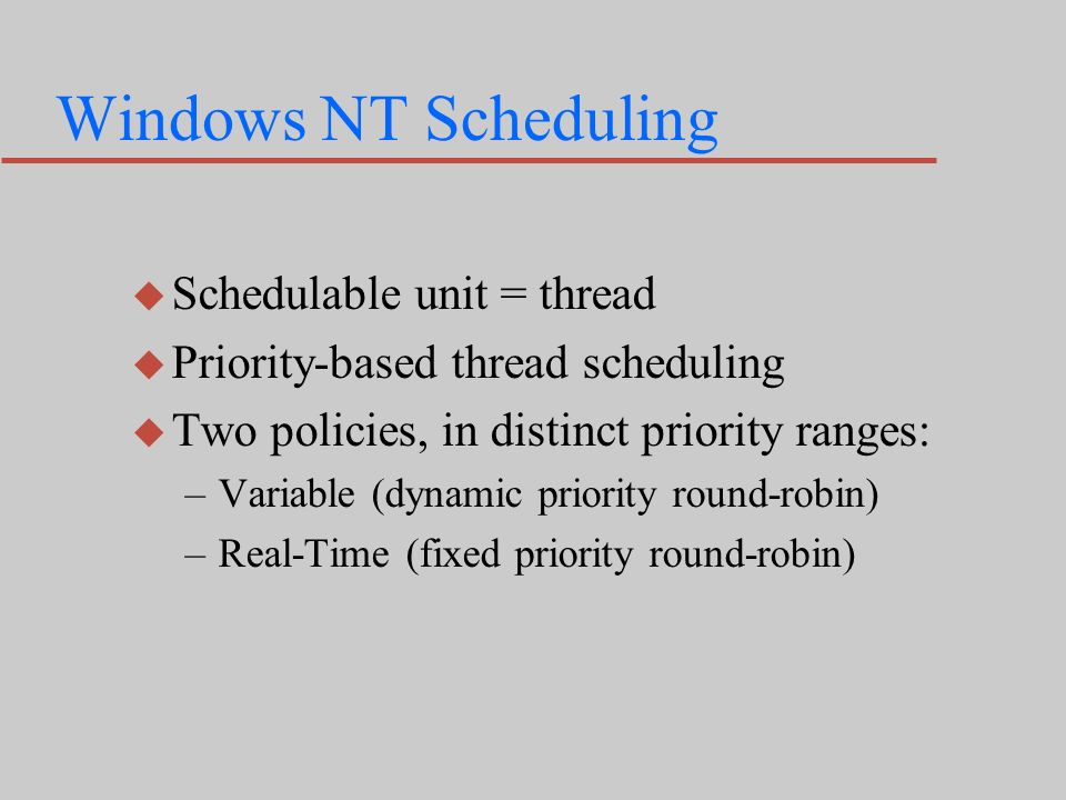 Windows NT Scheduling u Schedulable unit = thread u Priority-based thread scheduling u Two policies, in distinct priority ranges: –Variable (dynamic priority round-robin) –Real-Time (fixed priority round-robin)