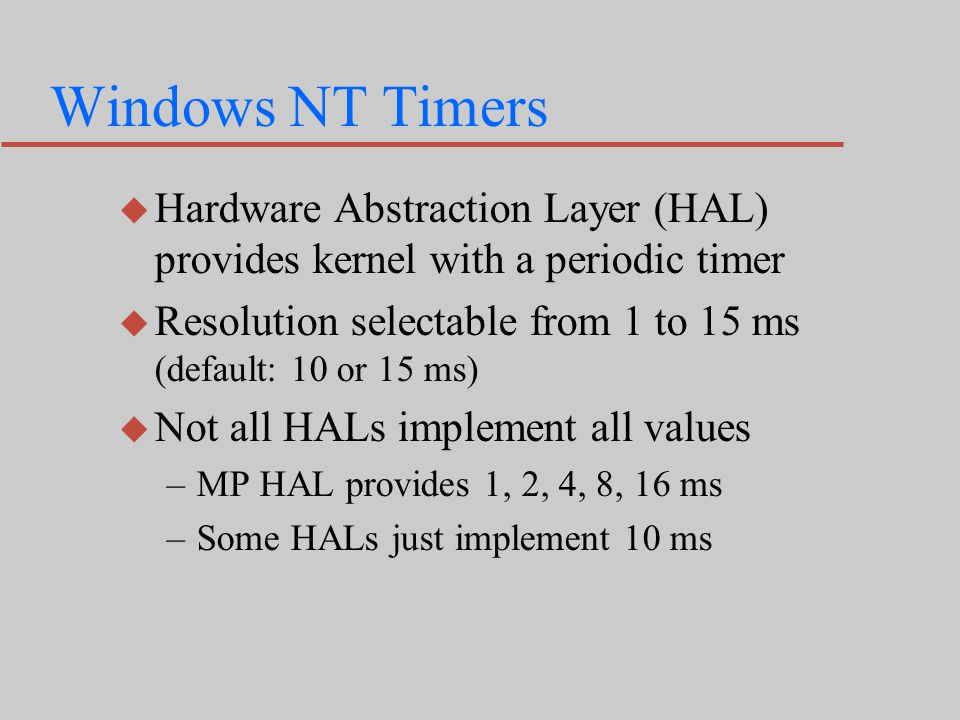 Windows NT Timers u Hardware Abstraction Layer (HAL) provides kernel with a periodic timer u Resolution selectable from 1 to 15 ms (default: 10 or 15 ms) u Not all HALs implement all values –MP HAL provides 1, 2, 4, 8, 16 ms –Some HALs just implement 10 ms
