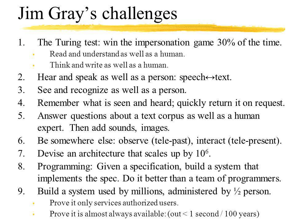 Jim Grays challenges 1.The Turing test: win the impersonation game 30% of the time. Read and understand as well as a human. Think and write as well as