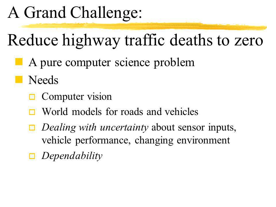 A Grand Challenge: nA pure computer science problem nNeeds o Computer vision o World models for roads and vehicles o Dealing with uncertainty about sensor inputs, vehicle performance, changing environment o Dependability Reduce highway traffic deaths to zero