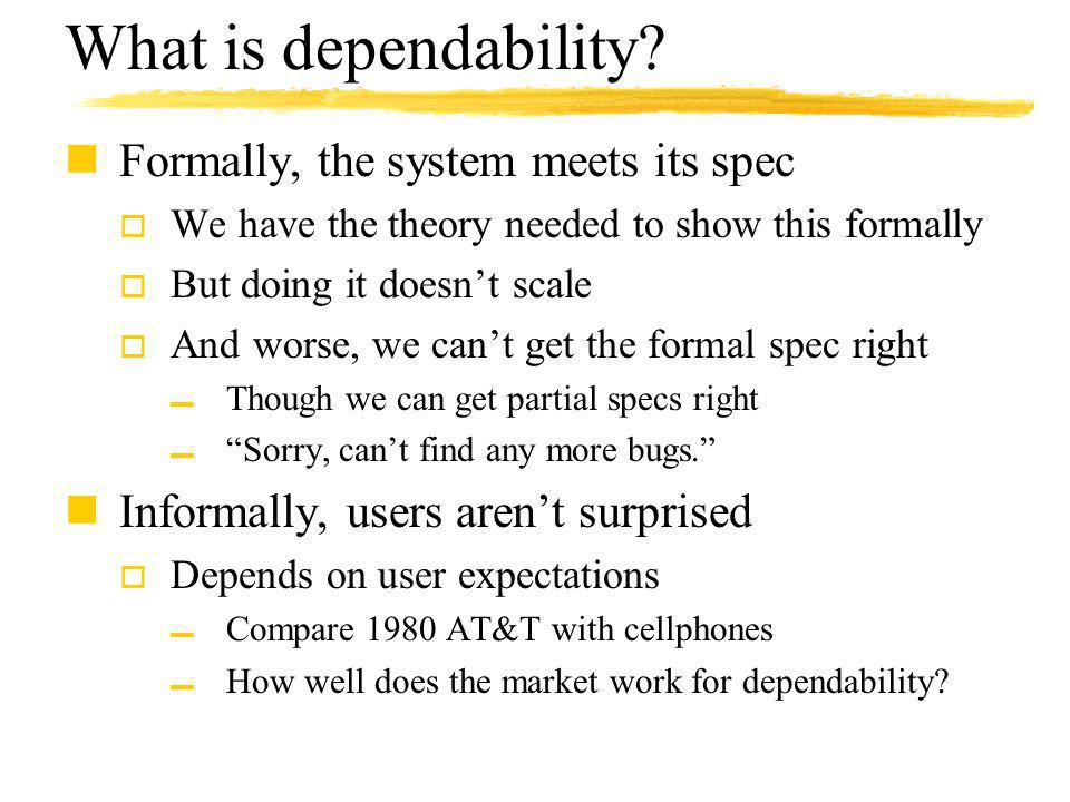 What is dependability? nFormally, the system meets its spec o We have the theory needed to show this formally o But doing it doesnt scale o And worse,