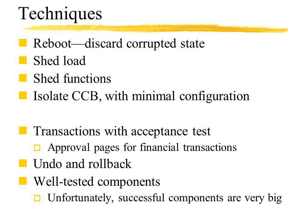 Techniques nRebootdiscard corrupted state nShed load nShed functions nIsolate CCB, with minimal configuration nTransactions with acceptance test o Approval pages for financial transactions nUndo and rollback nWell-tested components o Unfortunately, successful components are very big