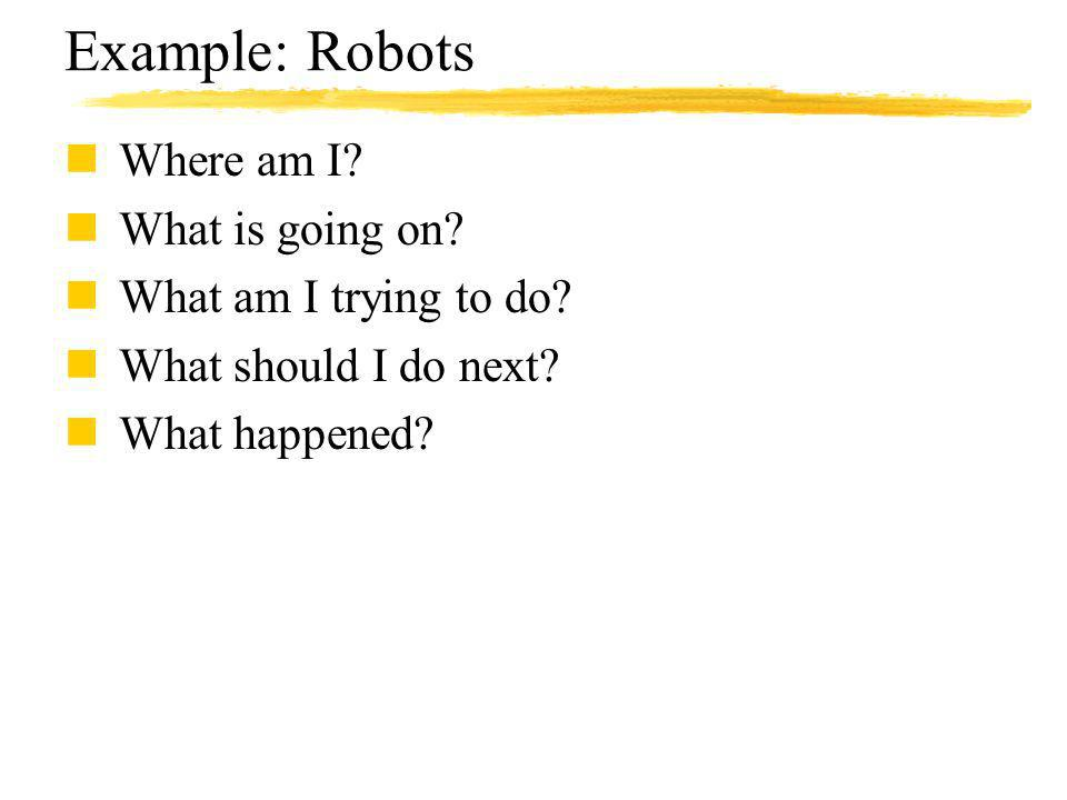 Example: Robots nWhere am I? nWhat is going on? nWhat am I trying to do? nWhat should I do next? nWhat happened?