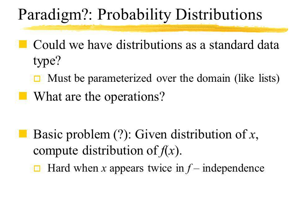 Paradigm?: Probability Distributions nCould we have distributions as a standard data type? o Must be parameterized over the domain (like lists) nWhat