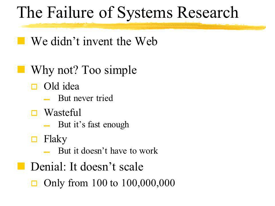 The Failure of Systems Research nWe didnt invent the Web nWhy not? Too simple o Old idea But never tried o Wasteful But its fast enough o Flaky But it