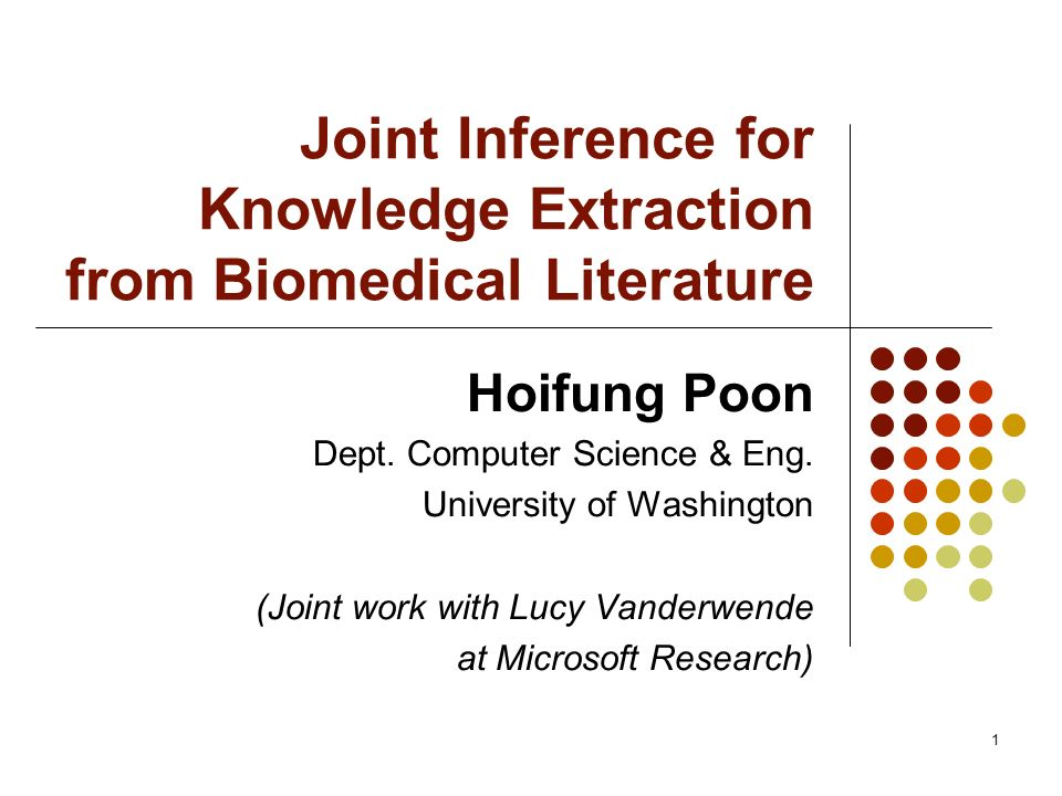 1 Joint Inference for Knowledge Extraction from Biomedical Literature Hoifung Poon Dept. Computer Science & Eng. University of Washington (Joint work