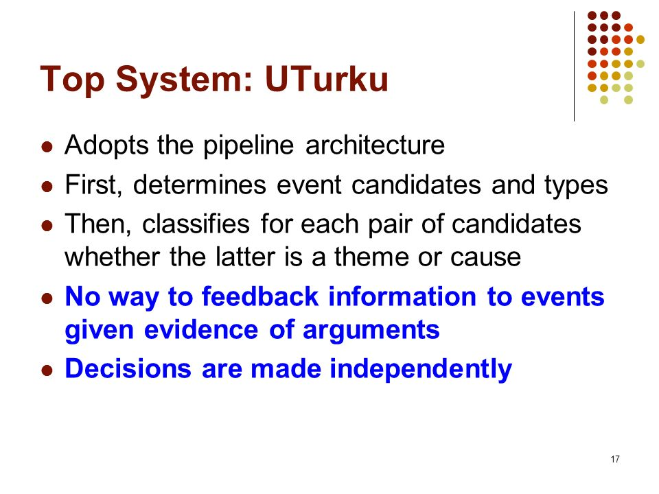 17 Top System: UTurku Adopts the pipeline architecture First, determines event candidates and types Then, classifies for each pair of candidates wheth