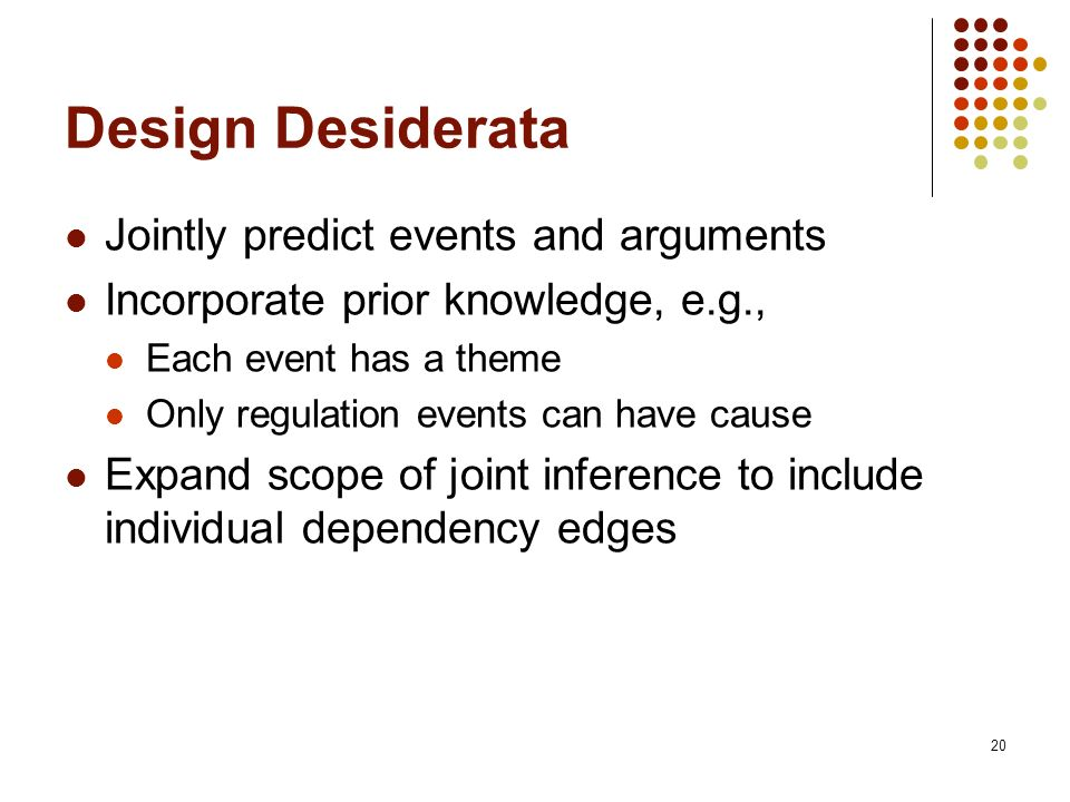 20 Design Desiderata Jointly predict events and arguments Incorporate prior knowledge, e.g., Each event has a theme Only regulation events can have cause Expand scope of joint inference to include individual dependency edges