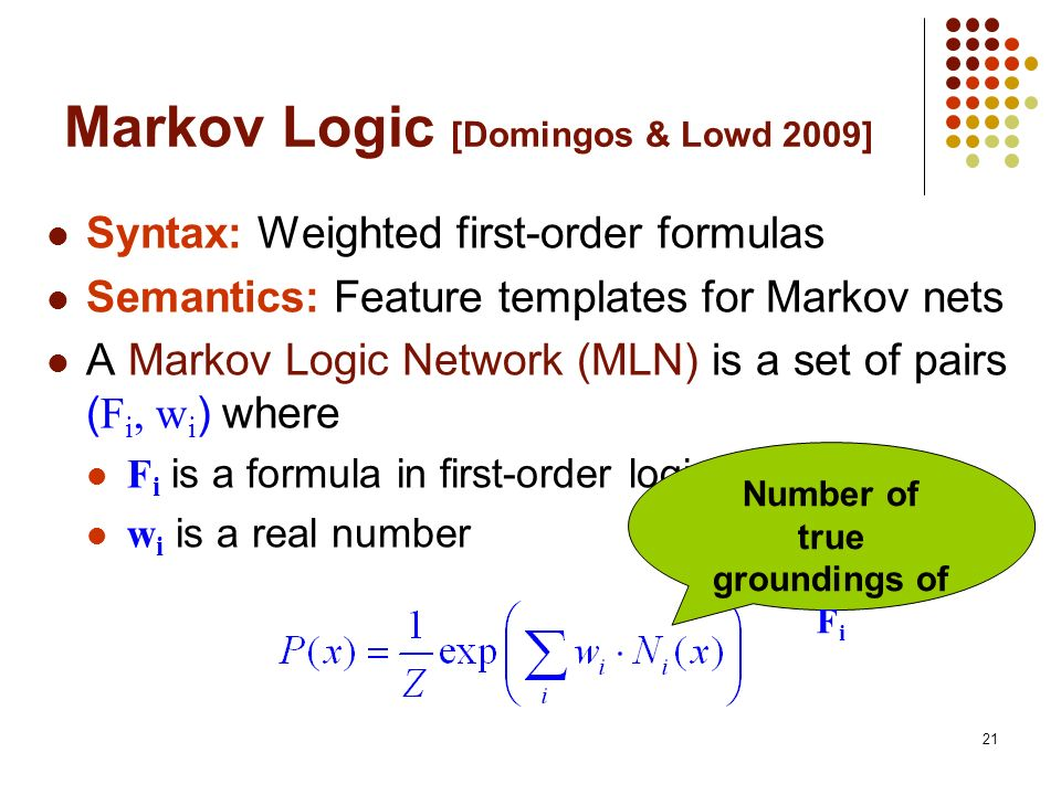 21 Markov Logic [Domingos & Lowd 2009] Syntax: Weighted first-order formulas Semantics: Feature templates for Markov nets A Markov Logic Network (MLN)