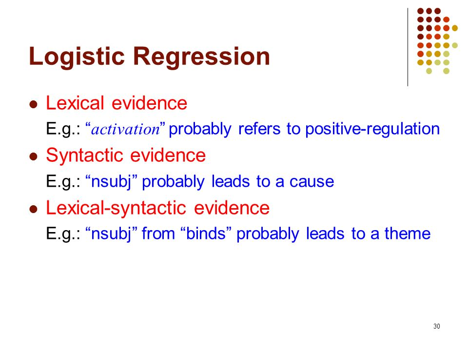 30 Logistic Regression Lexical evidence E.g.: activation probably refers to positive-regulation Syntactic evidence E.g.: nsubj probably leads to a cau