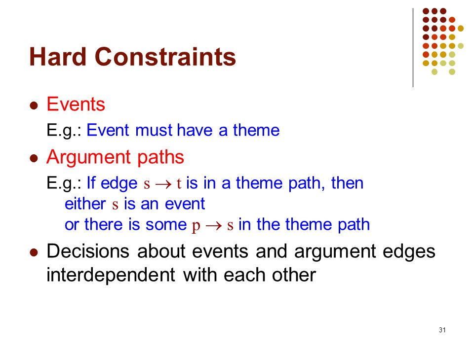 31 Hard Constraints Events E.g.: Event must have a theme Argument paths E.g.: If edge s t is in a theme path, then either s is an event or there is so