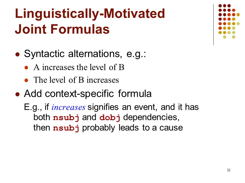 32 Linguistically-Motivated Joint Formulas Syntactic alternations, e.g.: A increases the level of B The level of B increases Add context-specific formula E.g., if increases signifies an event, and it has both nsubj and dobj dependencies, then nsubj probably leads to a cause