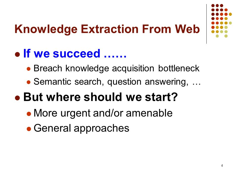 4 Knowledge Extraction From Web If we succeed …… Breach knowledge acquisition bottleneck Semantic search, question answering, … But where should we st