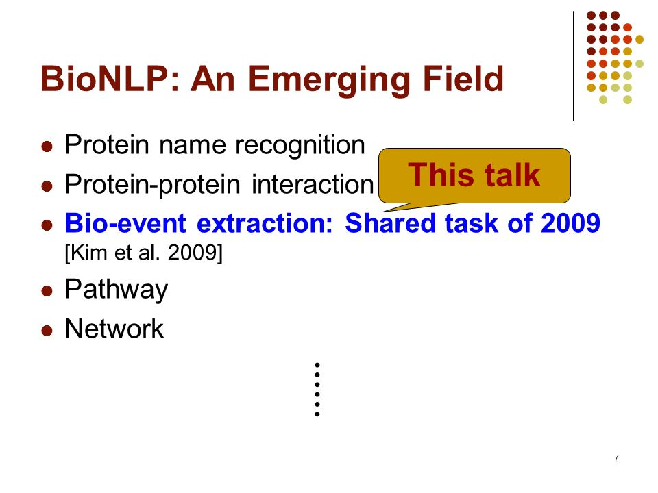 7 BioNLP: An Emerging Field Protein name recognition Protein-protein interaction (top F1 ~ 60%) Bio-event extraction: Shared task of 2009 [Kim et al.