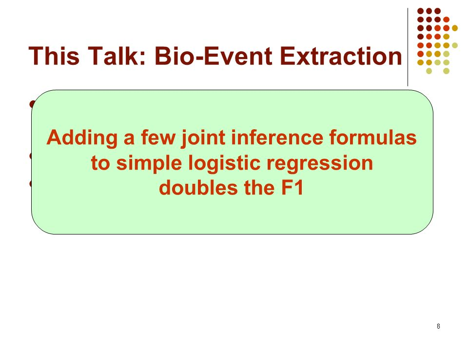 8 This Talk: Bio-Event Extraction We present the first joint approach that achieves state-of-the-art results Based on Markov logic [Domingos & Lowd 20