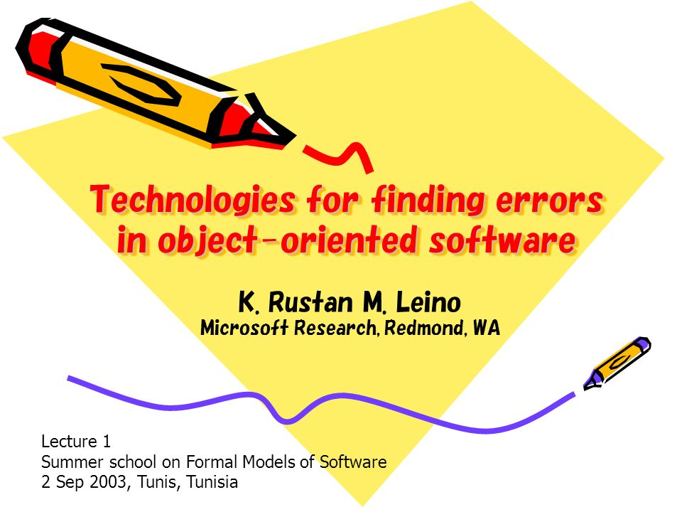 Technologies for finding errors in object-oriented software K. Rustan M. Leino Microsoft Research, Redmond, WA Lecture 1 Summer school on Formal Model