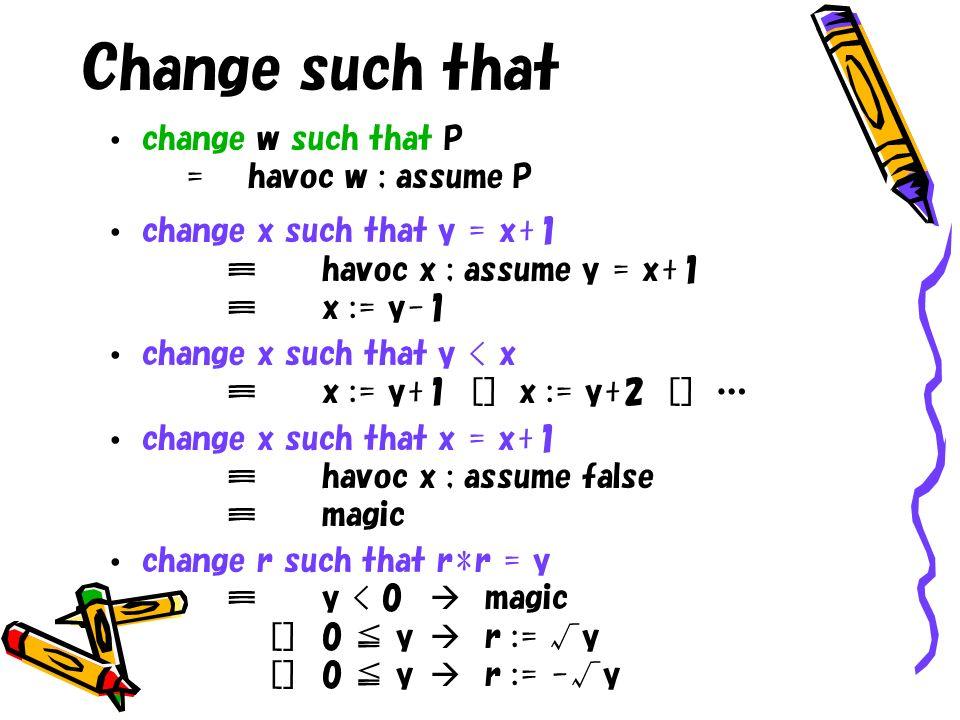 Change such that change w such that P = havoc w ; assume P change x such that y = x+1havoc x ; assume y = x+1x := y-1 change x such that y < xx := y+1 [] x := y+2 [] … change x such that x = x+1havoc x ; assume falsemagic change r such that r*r = yy < 0 magic []0 y r := y []0 y r := -y