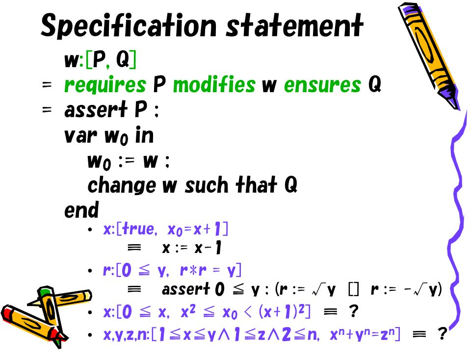 Specification statement w:[P, Q] =requires P modifies w ensures Q =assert P ; var w 0 in w 0 := w ; change w such that Q end x:[true, x 0 =x+1]x := x-1 r:[0 y, r*r = y]assert 0 y ; (r := y [] r := -y) x:[0 x, x 2 x 0 < (x+1) 2 ] .