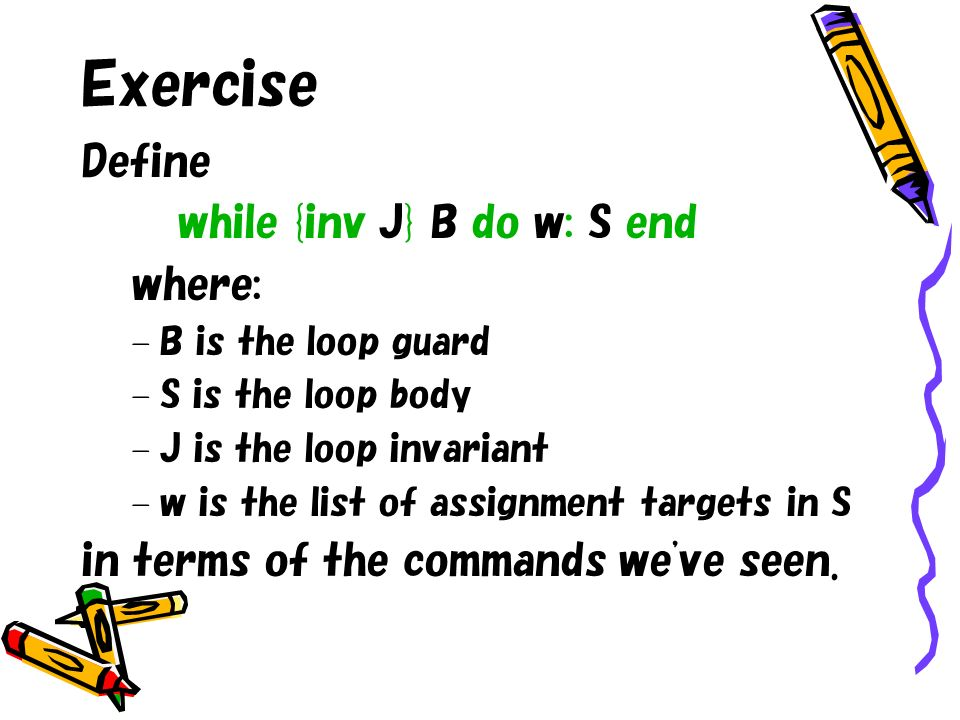 Exercise Define while {inv J} B do w: S end where: – B is the loop guard – S is the loop body – J is the loop invariant – w is the list of assignment