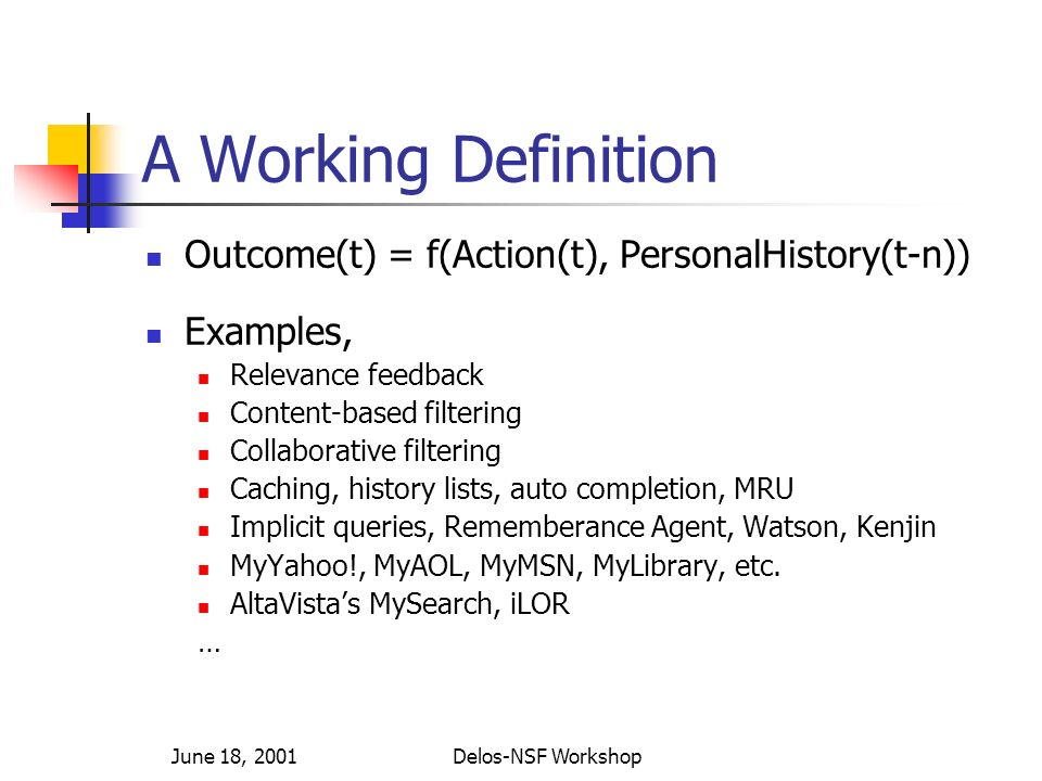 June 18, 2001Delos-NSF Workshop A Working Definition Outcome(t) = f(Action(t), PersonalHistory(t-n)) Examples, Relevance feedback Content-based filtering Collaborative filtering Caching, history lists, auto completion, MRU Implicit queries, Rememberance Agent, Watson, Kenjin MyYahoo!, MyAOL, MyMSN, MyLibrary, etc.