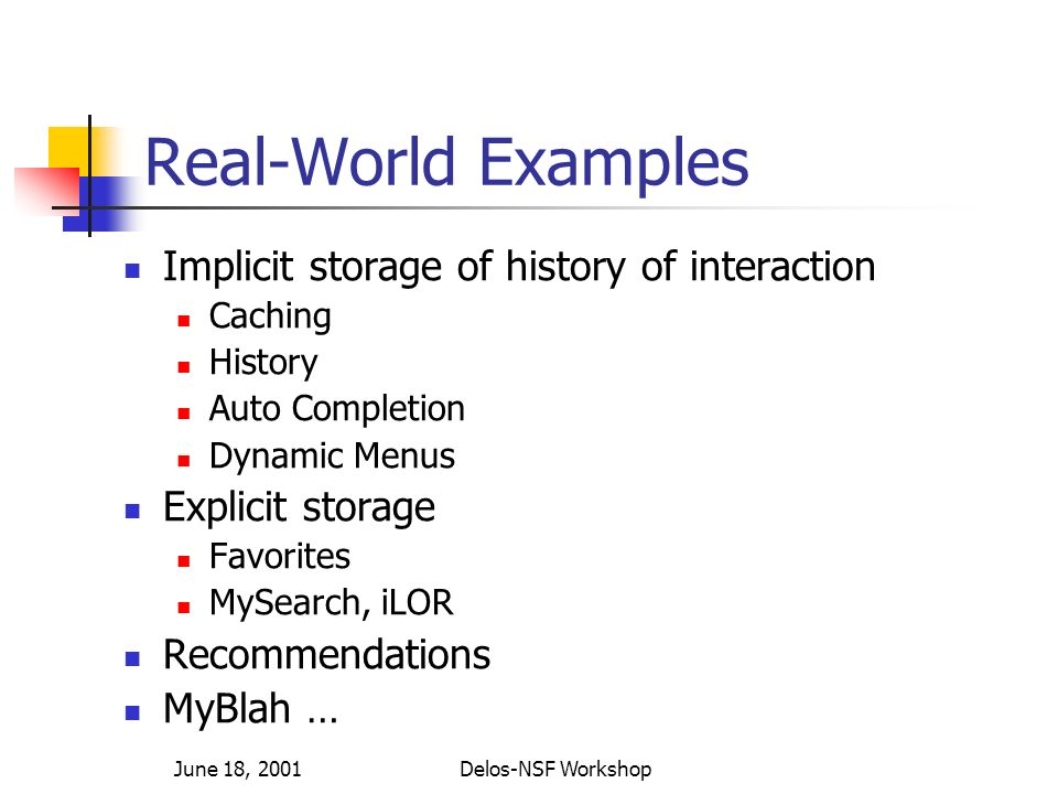 June 18, 2001Delos-NSF Workshop Real-World Examples Implicit storage of history of interaction Caching History Auto Completion Dynamic Menus Explicit storage Favorites MySearch, iLOR Recommendations MyBlah …