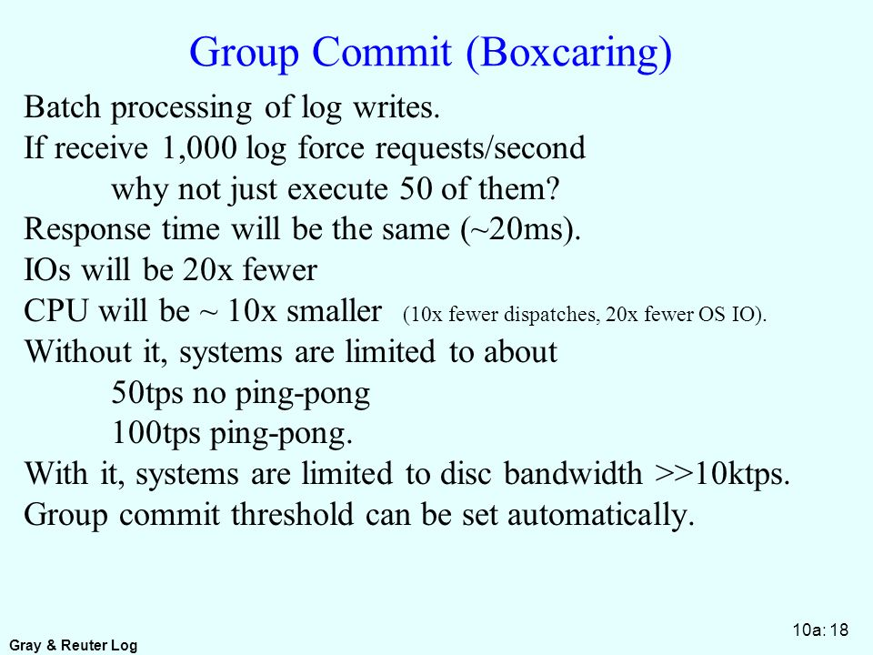 Gray & Reuter Log 10a: 18 Group Commit (Boxcaring) Batch processing of log writes.