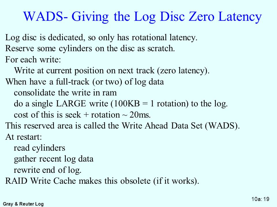 Gray & Reuter Log 10a: 19 WADS- Giving the Log Disc Zero Latency Log disc is dedicated, so only has rotational latency.