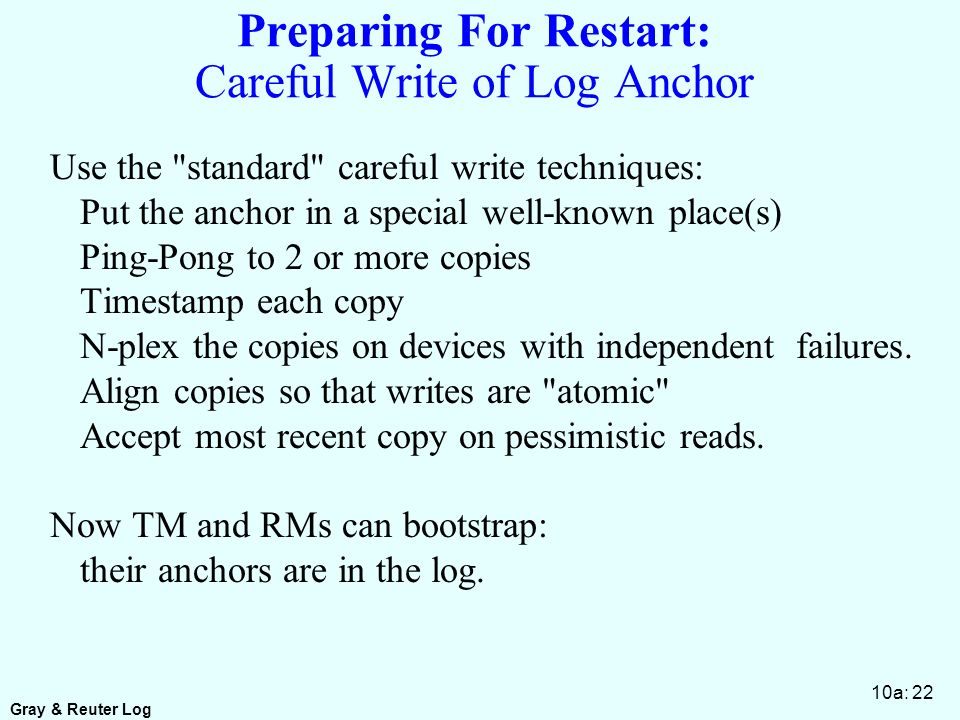Gray & Reuter Log 10a: 22 Preparing For Restart: Careful Write of Log Anchor Use the standard careful write techniques: Put the anchor in a special well-known place(s) Ping-Pong to 2 or more copies Timestamp each copy N-plex the copies on devices with independent failures.