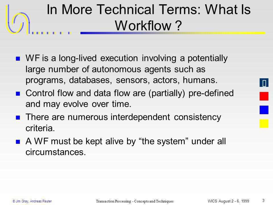 © Jim Gray, Andreas Reuter Transaction Processing - Concepts and Techniques WICS August 2 - 6, 1999 3 In More Technical Terms: What Is Workflow ? n WF